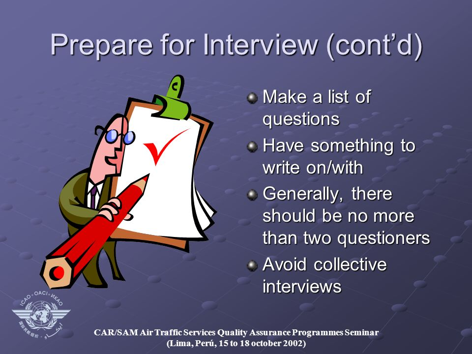 CAR/SAM Air Traffic Services Quality Assurance Programmes Seminar (Lima, Perú, 15 to 18 october 2002) Prepare for Interview (contd) Make a list of questions Have something to write on/with Generally, there should be no more than two questioners Avoid collective interviews