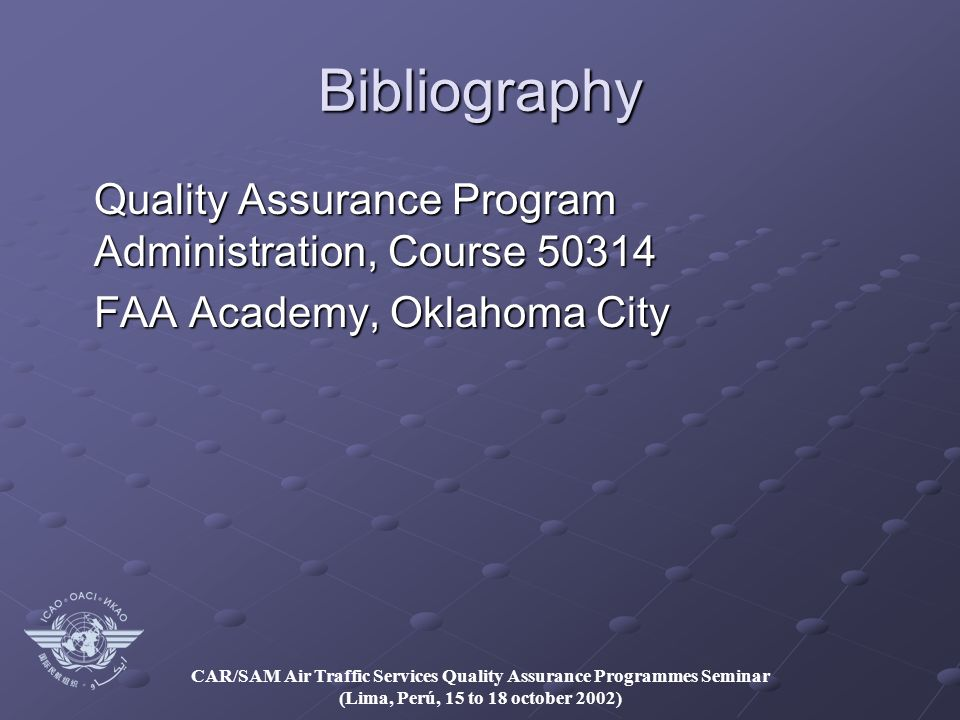 CAR/SAM Air Traffic Services Quality Assurance Programmes Seminar (Lima, Perú, 15 to 18 october 2002) Bibliography Quality Assurance Program Administration, Course FAA Academy, Oklahoma City