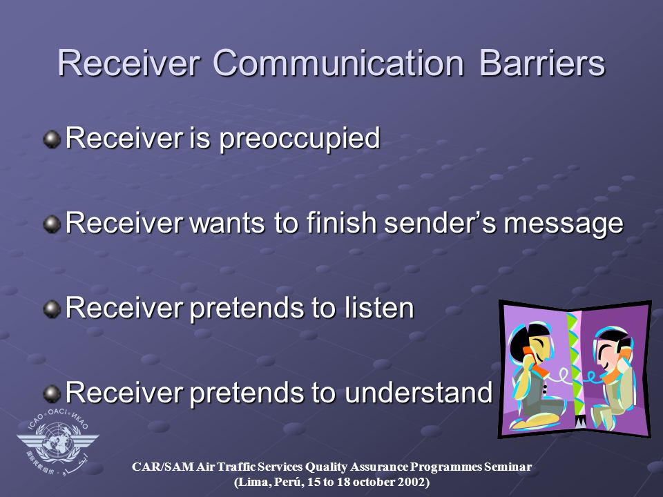 CAR/SAM Air Traffic Services Quality Assurance Programmes Seminar (Lima, Perú, 15 to 18 october 2002) Receiver Communication Barriers Receiver is preoccupied Receiver wants to finish senders message Receiver pretends to listen Receiver pretends to understand