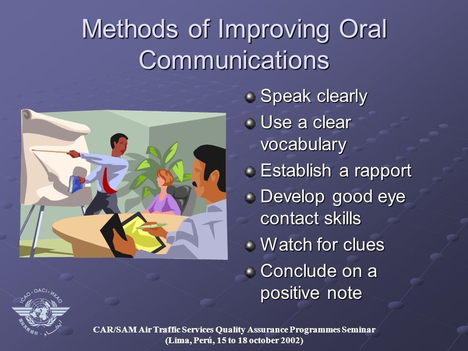 CAR/SAM Air Traffic Services Quality Assurance Programmes Seminar (Lima, Perú, 15 to 18 october 2002) Methods of Improving Oral Communications Speak clearly Use a clear vocabulary Establish a rapport Develop good eye contact skills Watch for clues Conclude on a positive note