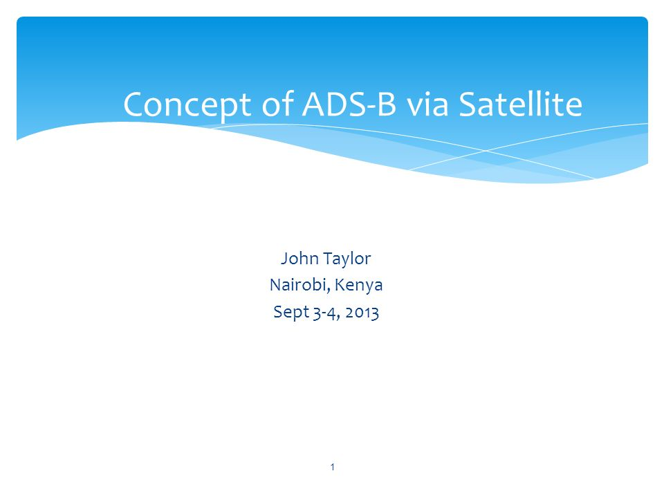 John Taylor Nairobi, Kenya Sept 3-4, 2013 Concept of ADS-B via Satellite 1