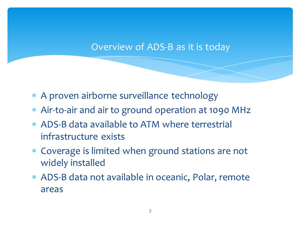 A proven airborne surveillance technology Air-to-air and air to ground operation at 1090 MHz ADS-B data available to ATM where terrestrial infrastructure exists Coverage is limited when ground stations are not widely installed ADS-B data not available in oceanic, Polar, remote areas Overview of ADS-B as it is today 3