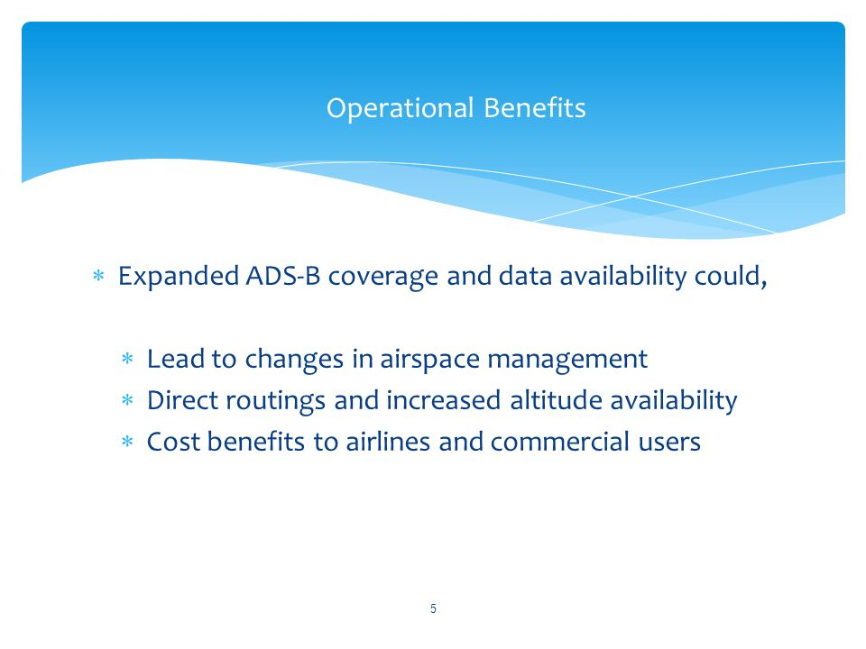 Expanded ADS-B coverage and data availability could, Lead to changes in airspace management Direct routings and increased altitude availability Cost benefits to airlines and commercial users Operational Benefits 5
