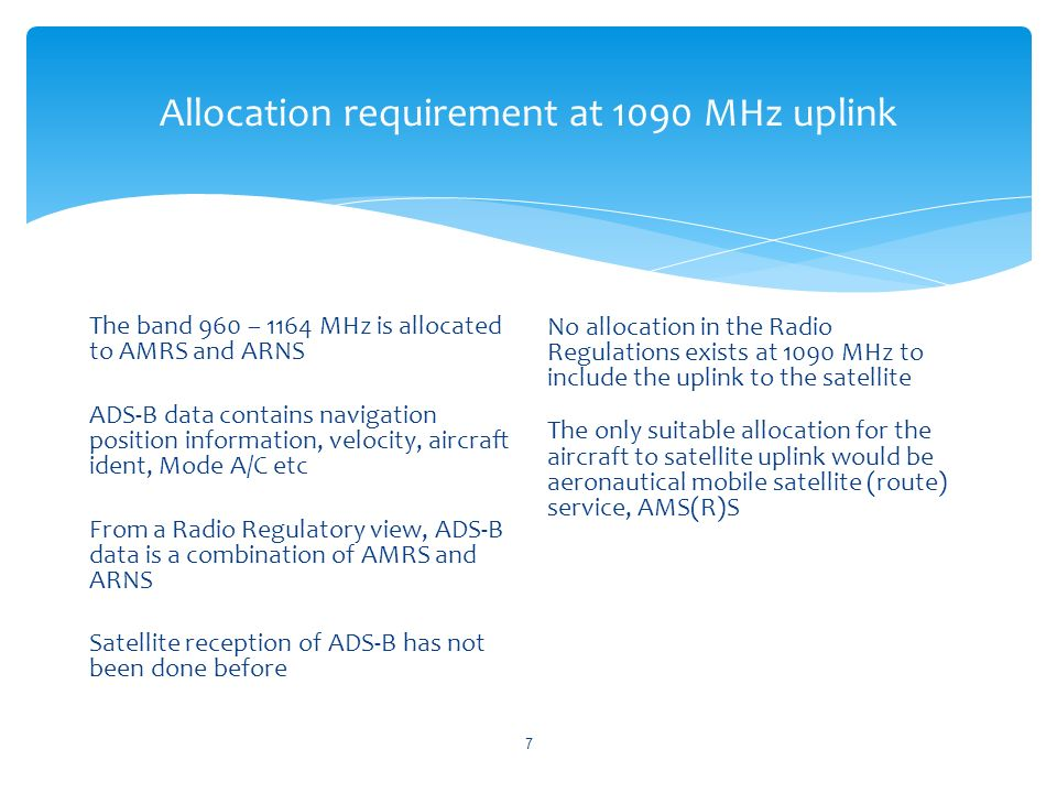Allocation requirement at 1090 MHz uplink The band 960 – 1164 MHz is allocated to AMRS and ARNS ADS-B data contains navigation position information, velocity, aircraft ident, Mode A/C etc From a Radio Regulatory view, ADS-B data is a combination of AMRS and ARNS Satellite reception of ADS-B has not been done before No allocation in the Radio Regulations exists at 1090 MHz to include the uplink to the satellite The only suitable allocation for the aircraft to satellite uplink would be aeronautical mobile satellite (route) service, AMS(R)S 7