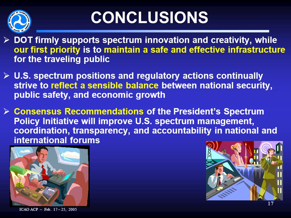 ICAO ACP – Feb. 17 – 25, 2005 17 CONCLUSIONS DOT firmly supports spectrum innovation and creativity, while our first priority is to maintain a safe an