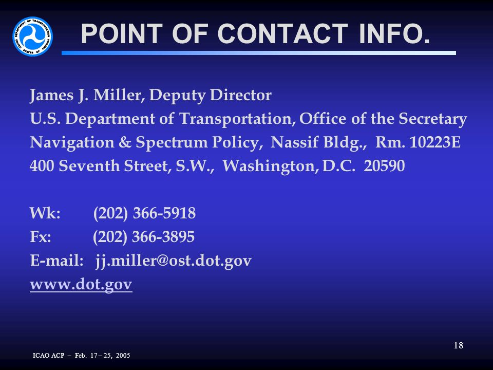 ICAO ACP – Feb. 17 – 25, 2005 18 POINT OF CONTACT INFO. James J. Miller, Deputy Director U.S. Department of Transportation, Office of the Secretary Na