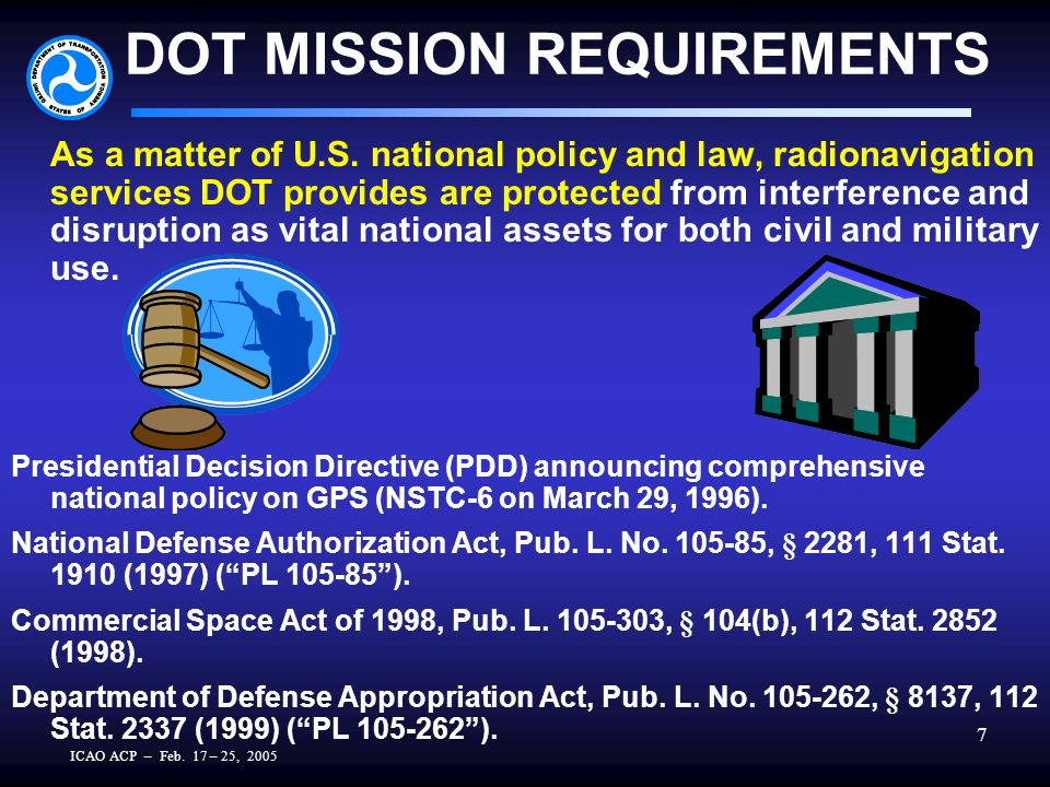 ICAO ACP – Feb. 17 – 25, 2005 7 DOT MISSION REQUIREMENTS As a matter of U.S. national policy and law, radionavigation services DOT provides are protec