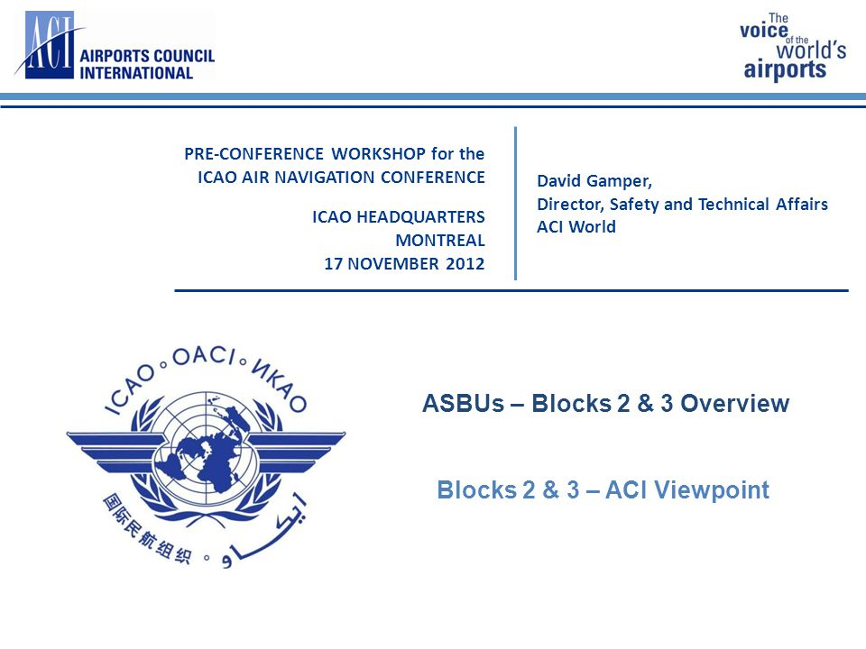 David Gamper, Director, Safety and Technical Affairs ACI World PRE-CONFERENCE WORKSHOP for the ICAO AIR NAVIGATION CONFERENCE ICAO HEADQUARTERS MONTREAL 17 NOVEMBER 2012 ASBUs – Blocks 2 & 3 Overview Blocks 2 & 3 – ACI Viewpoint