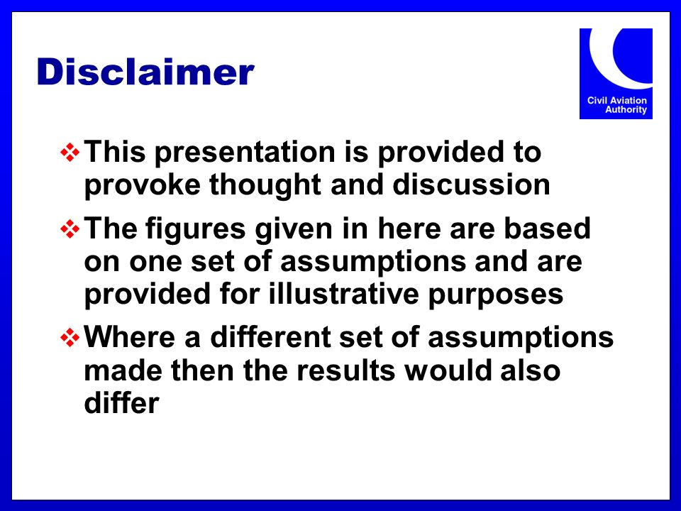 Disclaimer This presentation is provided to provoke thought and discussion The figures given in here are based on one set of assumptions and are provided for illustrative purposes Where a different set of assumptions made then the results would also differ
