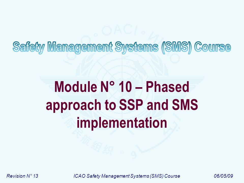 Module N° 10ICAO Safety Management Systems (SMS) Course 12 SMS implementation phases – Summary PHASE I Planning SMS Elements: 1.1; 1.2; 1.3 and 1.5 ; [and 1.4] Planning SMS Elements: 1.1; 1.2; 1.3 and 1.5 ; [and 1.4] PHASE II Implementation of reactive safety management processes Elements: 2.1 and 2.2 Implementation of reactive safety management processes Elements: 2.1 and 2.2 PHASE III Implementation of proactive and predictive safety management processes Elements: 2.1 and 2.2 Implementation of proactive and predictive safety management processes Elements: 2.1 and 2.2 PHASE IV Implementation of operational safety assurance Elements: 1.1; 3.1; 3.2 ;3.3 4.1 and 4.5 Implementation of operational safety assurance Elements: 1.1; 3.1; 3.2 ;3.3 4.1 and 4.5 Timeline Develop documentation – Element 1.5 Develop and establish means for safety communication – Element 4.2 Develop and deliver training – Element 4.1