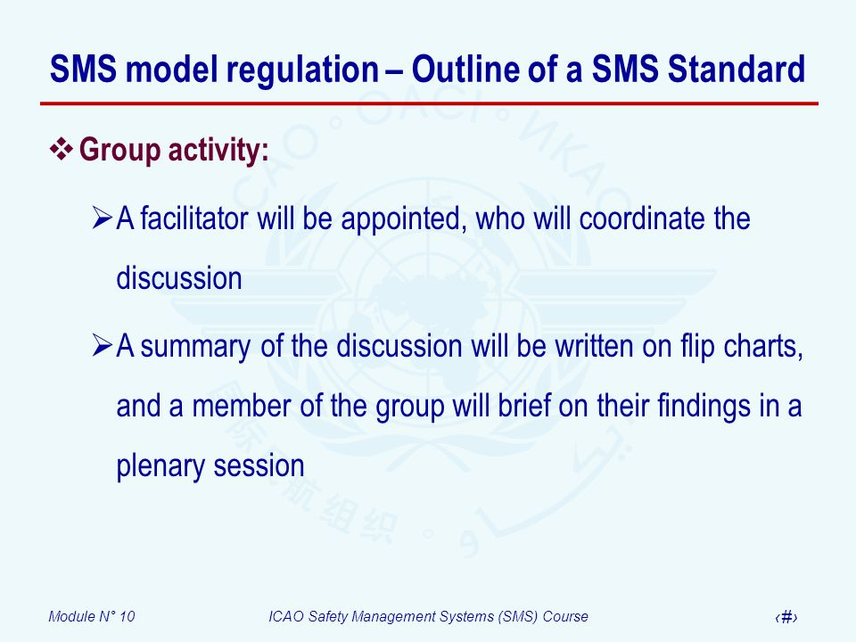 Module N° 10ICAO Safety Management Systems (SMS) Course 24 SMS model regulation – Outline of a SMS Standard Group activity: A facilitator will be appo