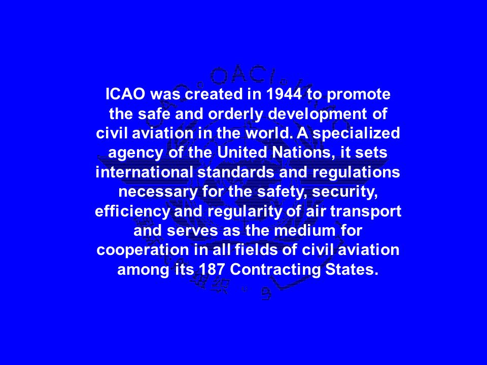 ICAO was created in 1944 to promote the safe and orderly development of civil aviation in the world. A specialized agency of the United Nations, it se
