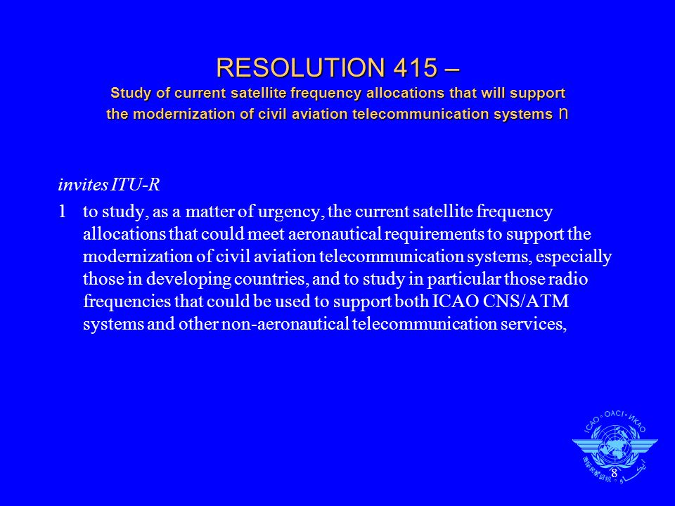 9 RESOLUTION 415 – Study of current satellite frequency allocations that will support the modernization of civil aviation telecommunication systems further invites 1BDT to also examine this issue and provide assistance, as appropriate, that would facilitate developing countries to participate in the work of ITU-R on this matter; 2ICAO, the International Air Transport Association (IATA), administrations and other organizations concerned to participate in the studies identified in invites ITU R above, requests the Secretary General to bring this Resolution to the attention of ICAO.
