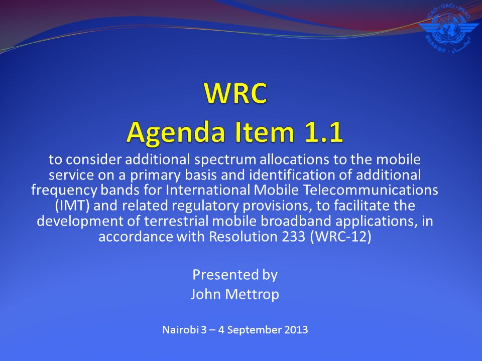 to consider additional spectrum allocations to the mobile service on a primary basis and identification of additional frequency bands for International Mobile Telecommunications (IMT) and related regulatory provisions, to facilitate the development of terrestrial mobile broadband applications, in accordance with Resolution 233 (WRC-12) Presented by John Mettrop Nairobi 3 – 4 September 2013