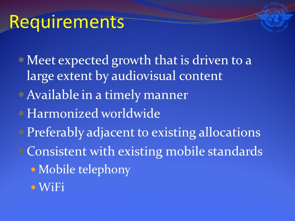 Requirements Meet expected growth that is driven to a large extent by audiovisual content Available in a timely manner Harmonized worldwide Preferably adjacent to existing allocations Consistent with existing mobile standards Mobile telephony WiFi