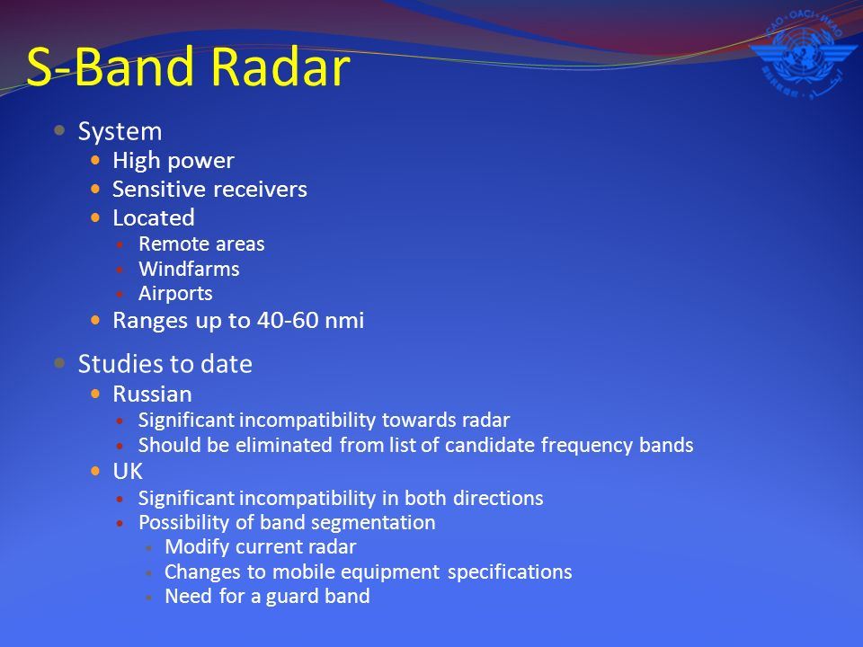 S-Band Radar System High power Sensitive receivers Located Remote areas Windfarms Airports Ranges up to 40-60 nmi Studies to date Russian Significant incompatibility towards radar Should be eliminated from list of candidate frequency bands UK Significant incompatibility in both directions Possibility of band segmentation Modify current radar Changes to mobile equipment specifications Need for a guard band
