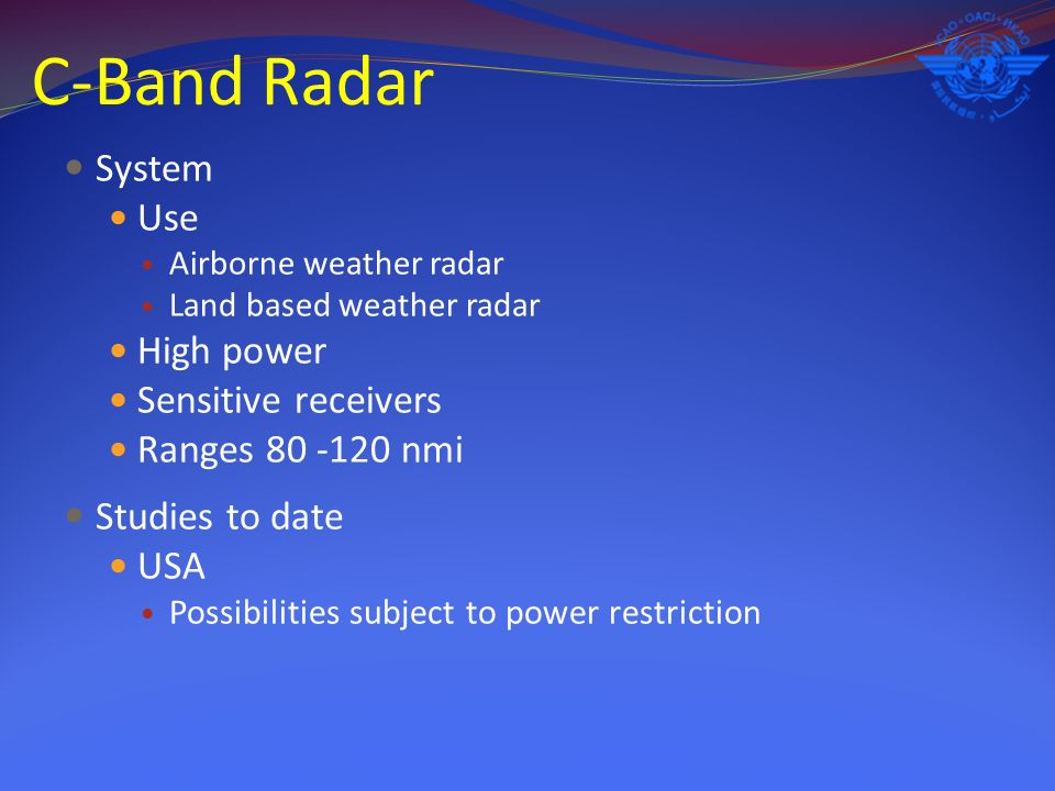 C-Band Radar System Use Airborne weather radar Land based weather radar High power Sensitive receivers Ranges 80 -120 nmi Studies to date USA Possibilities subject to power restriction