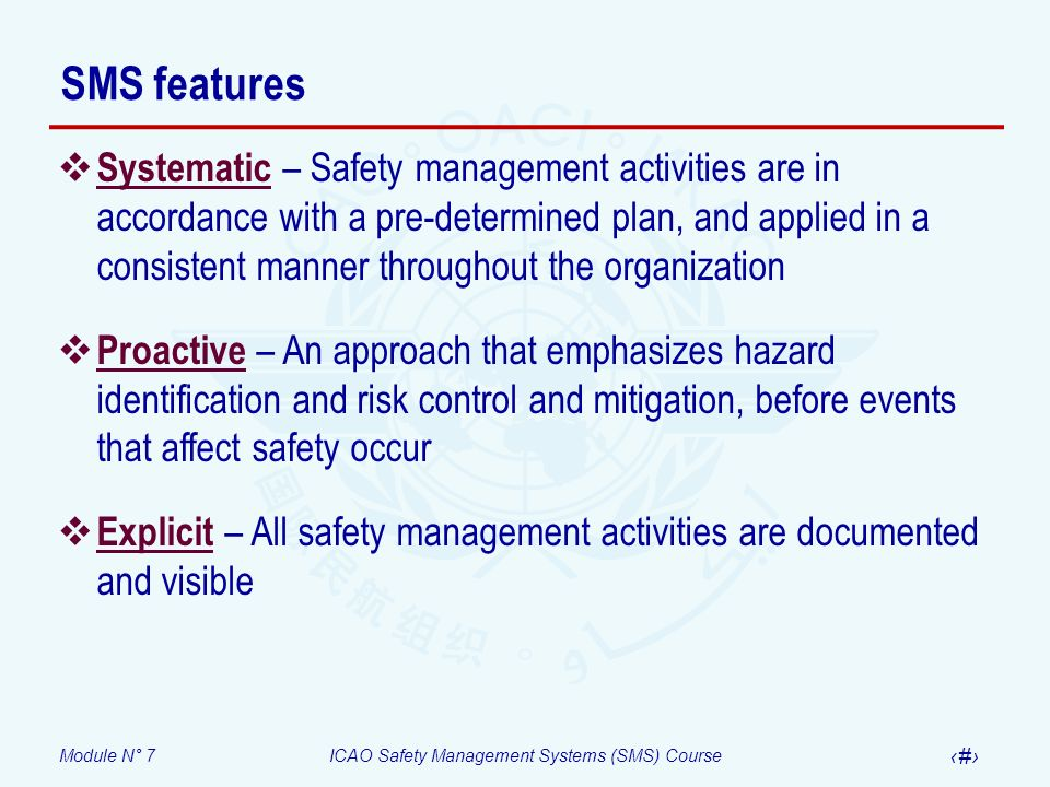 Module N° 7ICAO Safety Management Systems (SMS) Course 9 SMS features Systematic – Safety management activities are in accordance with a pre-determine