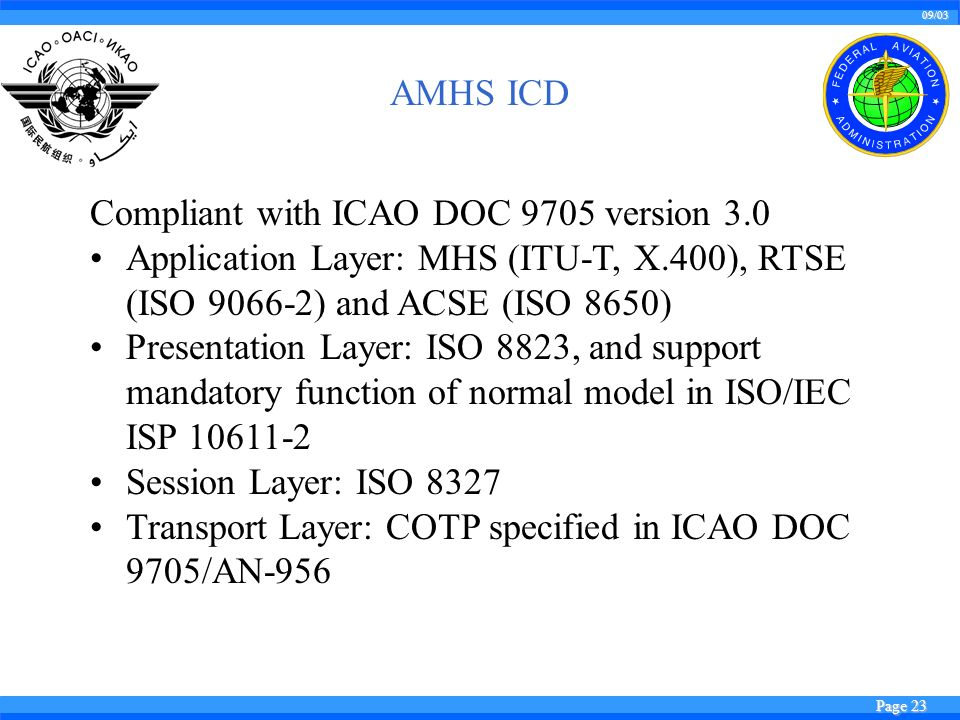09/03 Page 23 Compliant with ICAO DOC 9705 version 3.0 Application Layer: MHS (ITU-T, X.400), RTSE (ISO 9066-2) and ACSE (ISO 8650) Presentation Layer: ISO 8823, and support mandatory function of normal model in ISO/IEC ISP 10611-2 Session Layer: ISO 8327 Transport Layer: COTP specified in ICAO DOC 9705/AN-956 AMHS ICD