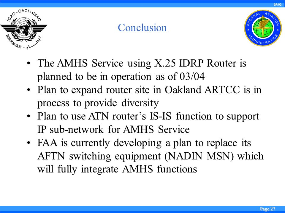 09/03 Page 27 Conclusion The AMHS Service using X.25 IDRP Router is planned to be in operation as of 03/04 Plan to expand router site in Oakland ARTCC is in process to provide diversity Plan to use ATN routers IS-IS function to support IP sub-network for AMHS Service FAA is currently developing a plan to replace its AFTN switching equipment (NADIN MSN) which will fully integrate AMHS functions