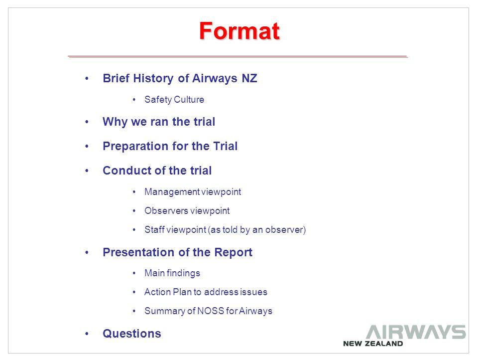 Format Brief History of Airways NZ Safety Culture Why we ran the trial Preparation for the Trial Conduct of the trial Management viewpoint Observers viewpoint Staff viewpoint (as told by an observer) Presentation of the Report Main findings Action Plan to address issues Summary of NOSS for Airways Questions