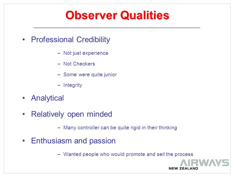 Observer Qualities Professional Credibility –Not just experience –Not Checkers –Some were quite junior –Integrity Analytical Relatively open minded –Many controller can be quite rigid in their thinking Enthusiasm and passion –Wanted people who would promote and sell the process