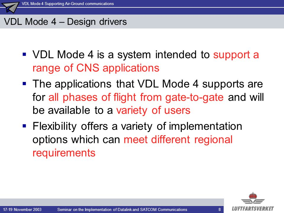 VDL Mode 4 Supporting Air-Ground communications 17-19 November 2003Seminar on the Implementation of Datalink and SATCOM Communications8 VDL Mode 4 – Design drivers VDL Mode 4 is a system intended to support a range of CNS applications The applications that VDL Mode 4 supports are for all phases of flight from gate-to-gate and will be available to a variety of users Flexibility offers a variety of implementation options which can meet different regional requirements