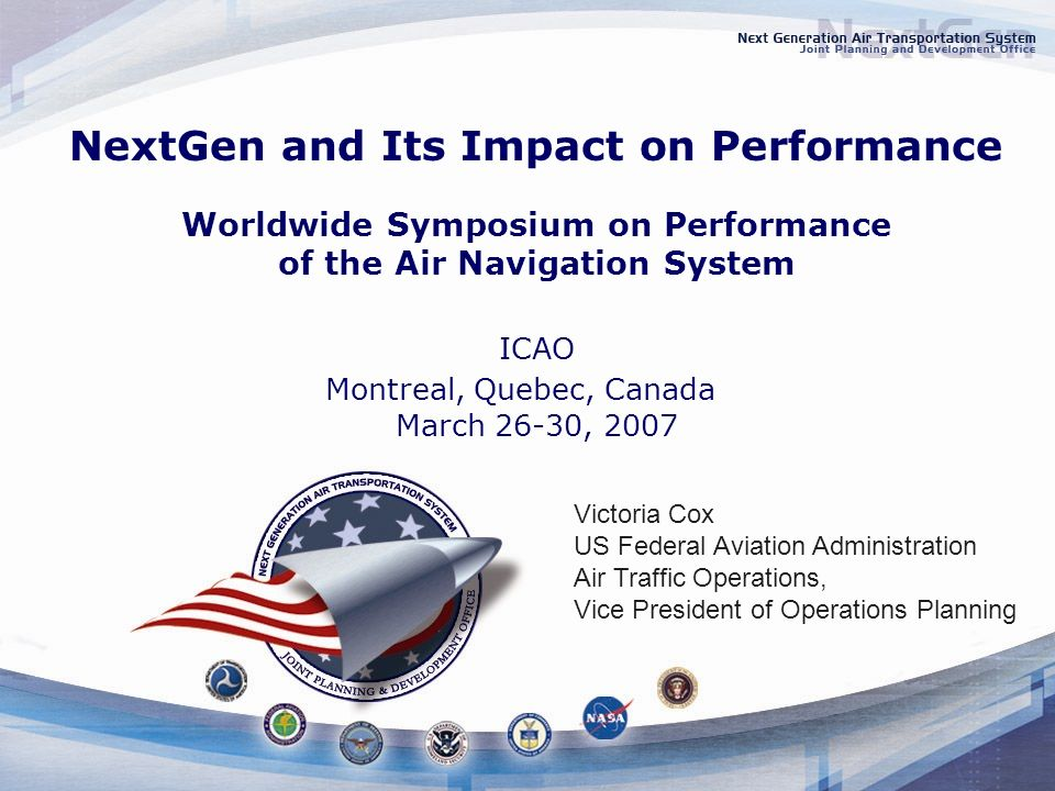 NextGen and Its Impact on Performance Worldwide Symposium on Performance of the Air Navigation System ICAO Montreal, Quebec, Canada March 26-30, 2007 Victoria Cox US Federal Aviation Administration Air Traffic Operations, Vice President of Operations Planning