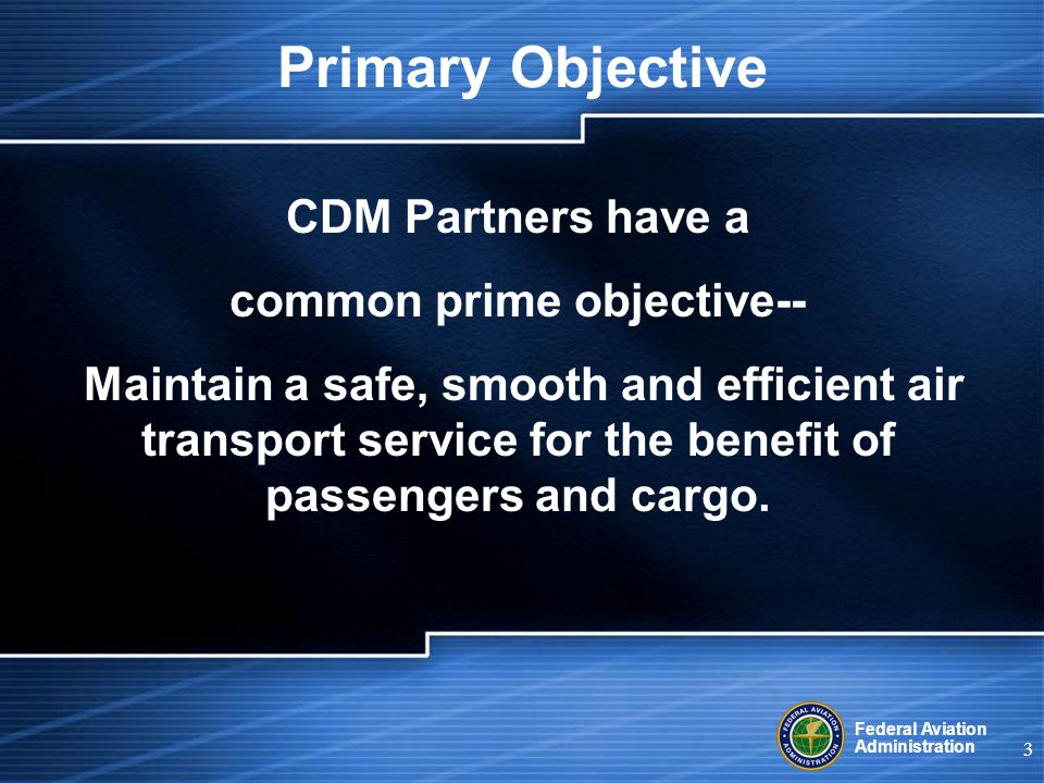 Federal Aviation Administration 3 CDM Partners have a common prime objective-- Maintain a safe, smooth and efficient air transport service for the benefit of passengers and cargo.