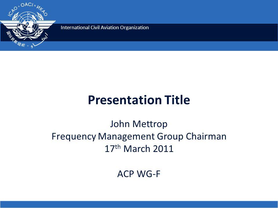 International Civil Aviation Organization Presentation Title John Mettrop Frequency Management Group Chairman 17 th March 2011 ACP WG-F