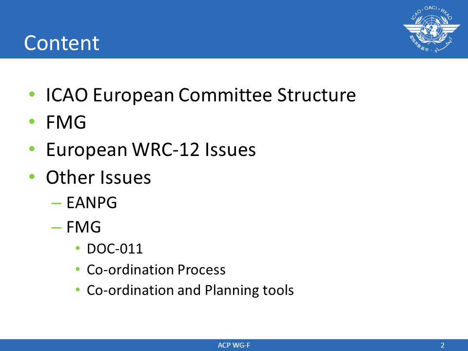 3 ICAO European Structure EANPG European Air navigation Planning Group COG EANPG Programme Coordinating Group AFSG Aeronautical Fixed Services Group ATMGE Air Traffic Management Group - East AWOG All Weather Operations Group FMG Frequency Management Group BPM Block Planning Meeting SG Study Group METG Meteorology Group RDGE Route Development Group - East ACP WG-F