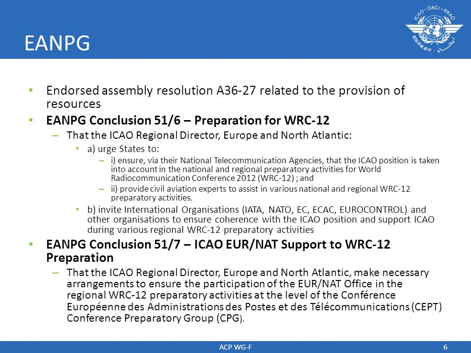 6 EANPG Endorsed assembly resolution A36-27 related to the provision of resources EANPG Conclusion 51/6 – Preparation for WRC-12 – That the ICAO Regio