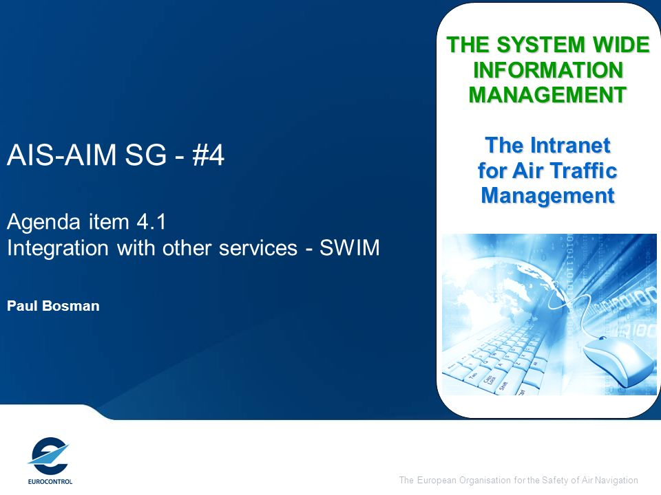 The European Organisation for the Safety of Air Navigation AIS-AIM SG - #4 Agenda item 4.1 Integration with other services - SWIM THE SYSTEM WIDE INFORMATION MANAGEMENT The Intranet for Air Traffic Management Paul Bosman