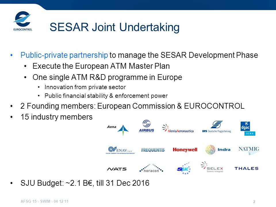 AFSG 15 - SWIM - 04 12 11 2 SESAR Joint Undertaking Public-private partnership to manage the SESAR Development Phase Execute the European ATM Master P