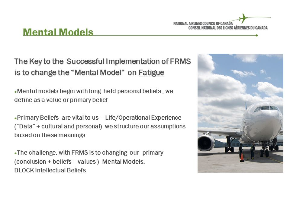 The Key to the Successful Implementation of FRMS is to change the Mental Model on Fatigue Mental models begin with long held personal beliefs, we define as a value or primary belief Primary Beliefs are vital to us = Life/Operational Experience (Data + cultural and personal) we structure our assumptions based on these meanings The challenge, with FRMS is to changing our primary (conclusion + beliefs = values ) Mental Models, BLOCK Intellectual Beliefs Mental Models