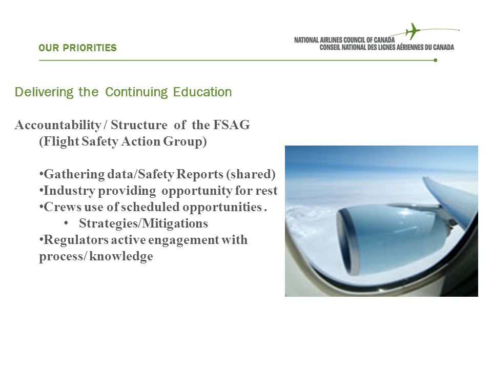 OUR PRIORITIES Delivering the Continuing Education Accountability / Structure of the FSAG (Flight Safety Action Group) Gathering data/Safety Reports (shared) Industry providing opportunity for rest Crews use of scheduled opportunities.