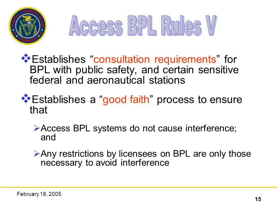 15 February 16, 2005 Establishes consultation requirements for BPL with public safety, and certain sensitive federal and aeronautical stations Establishes a good faith process to ensure that Access BPL systems do not cause interference; and Any restrictions by licensees on BPL are only those necessary to avoid interference
