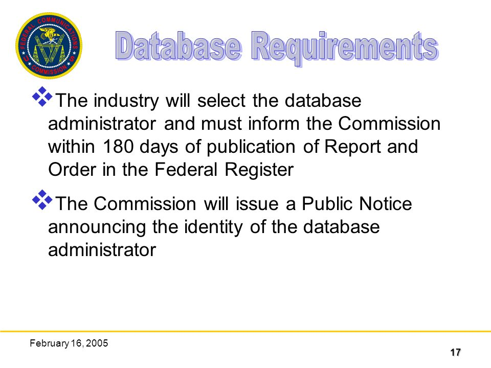 17 February 16, 2005 The industry will select the database administrator and must inform the Commission within 180 days of publication of Report and Order in the Federal Register The Commission will issue a Public Notice announcing the identity of the database administrator