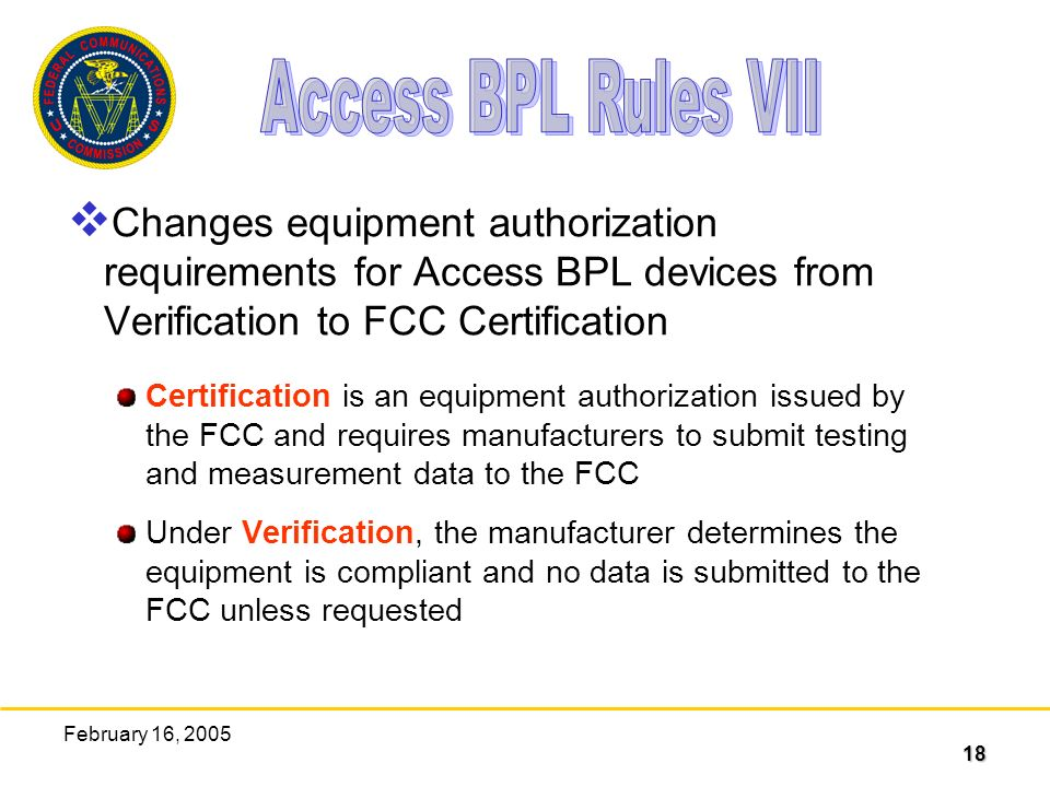 18 February 16, 2005 Changes equipment authorization requirements for Access BPL devices from Verification to FCC Certification Certification is an equipment authorization issued by the FCC and requires manufacturers to submit testing and measurement data to the FCC Under Verification, the manufacturer determines the equipment is compliant and no data is submitted to the FCC unless requested