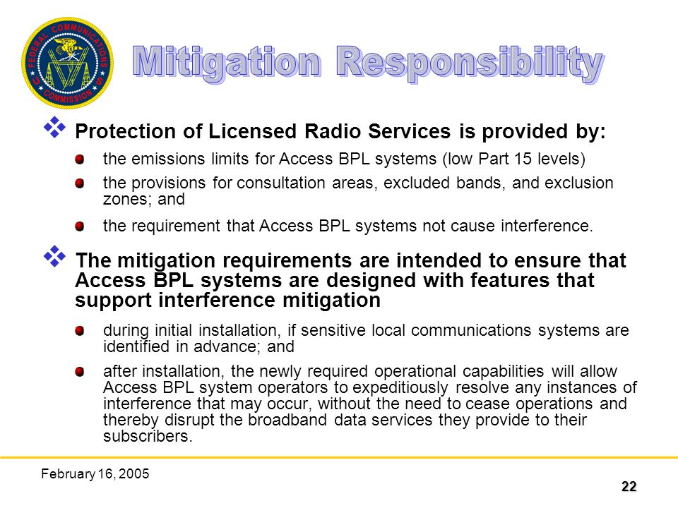 22 February 16, 2005 Protection of Licensed Radio Services is provided by: the emissions limits for Access BPL systems (low Part 15 levels) the provisions for consultation areas, excluded bands, and exclusion zones; and the requirement that Access BPL systems not cause interference.