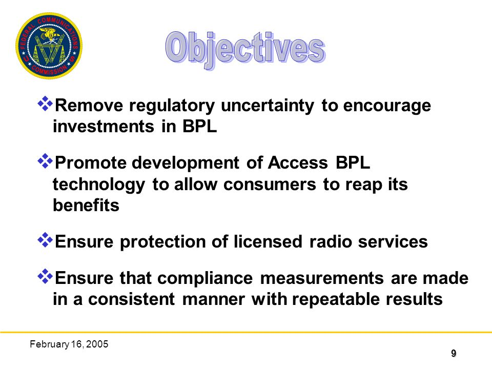 9 February 16, 2005 Remove regulatory uncertainty to encourage investments in BPL Promote development of Access BPL technology to allow consumers to reap its benefits Ensure protection of licensed radio services Ensure that compliance measurements are made in a consistent manner with repeatable results