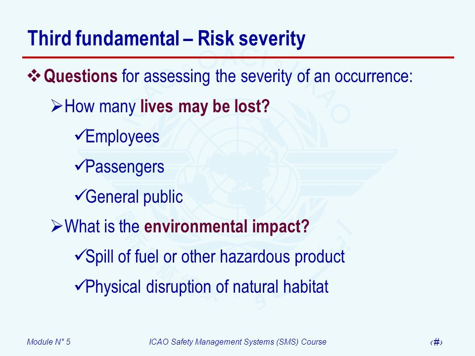 Module N° 5ICAO Safety Management Systems (SMS) Course 16 Third fundamental – Risk severity Questions for assessing the severity of an occurrence: How