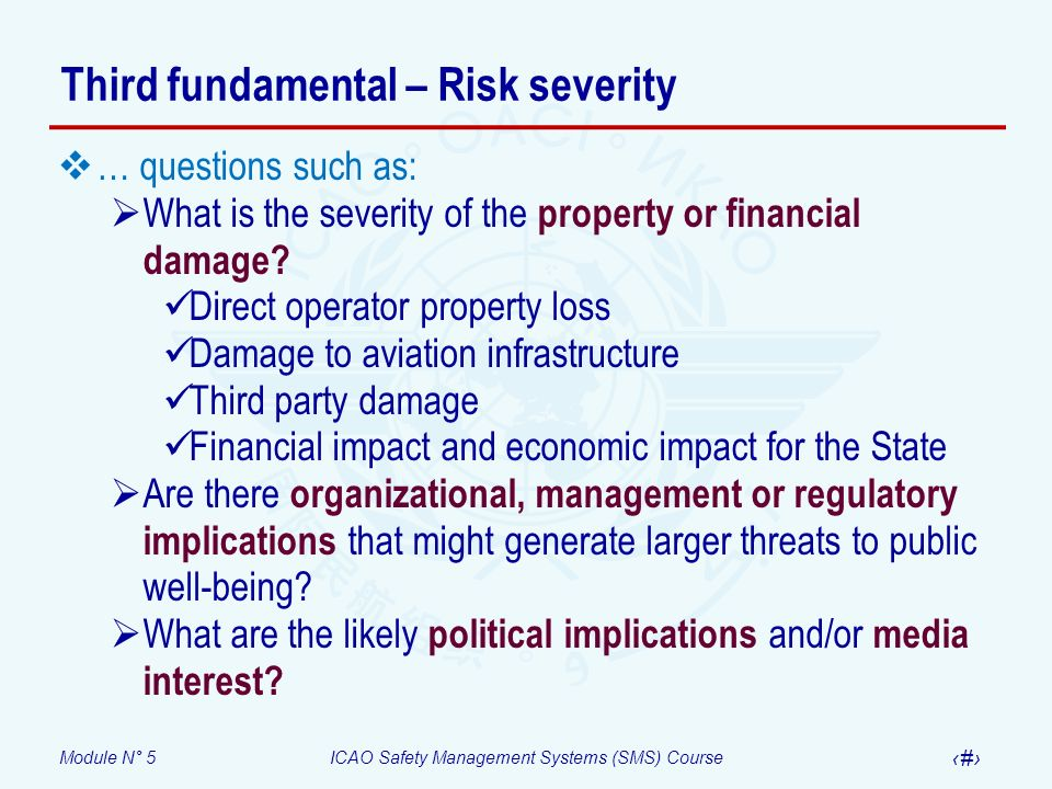 Module N° 5ICAO Safety Management Systems (SMS) Course 17 Third fundamental – Risk severity … questions such as: What is the severity of the property