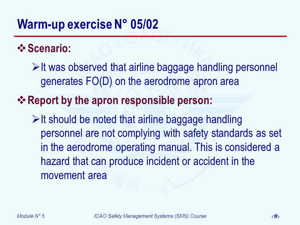 Module N° 5ICAO Safety Management Systems (SMS) Course 34 Scenario: It was observed that airline baggage handling personnel generates FO(D) on the aer