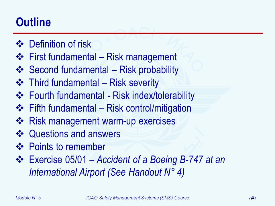 Module N° 5ICAO Safety Management Systems (SMS) Course 5 Definition of risk Risk – The assessment, expressed in terms of predicted probability and severity, of the consequence(s) of a hazard taking as reference the worst foreseeable situation A wind of 15 knots blowing directly across the runway is a hazard A pilot may not be able to control the aircraft during takeoff or landing is one of the consequences of the hazard The assessment of the consequences of the potential loss of control of the aircraft by the pilot expressed in terms of probability and severity is the risk