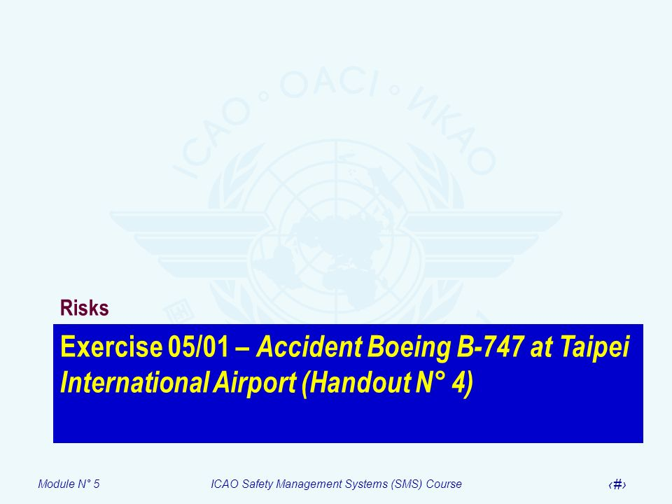Module N° 5ICAO Safety Management Systems (SMS) Course 51 Exercise 05/01 – Accident Boeing B-747 at Taipei International Airport (Handout N° 4) Risks