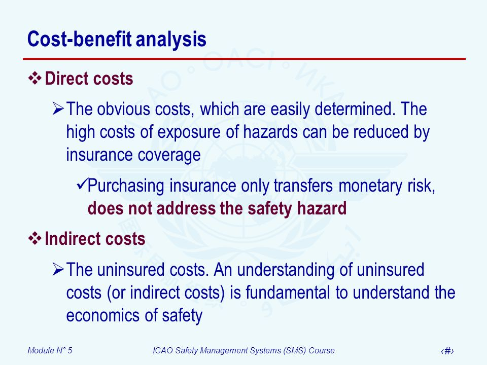 Module N° 5ICAO Safety Management Systems (SMS) Course 49 Hazards and risks – Closing the loop Hazard – Condition or object with the potential of causing injuries to personnel, damage to equipment or structures, loss of material, or reduction of ability to perform a prescribed function Consequence – Potential outcome(s) of the hazard Risk – The assessment, expressed in terms of predicted probability and severity, of the consequence(s) of a hazard taking as reference the worst foreseeable situation A wind of 15 knots blowing directly across the runway is a hazard A pilot may not be able to control the aircraft during takeoff or landing is one of the consequences of the hazard The assessment of the consequences of the potential loss of control of the aircraft by the pilot expressed in terms of probability and severity is the risk