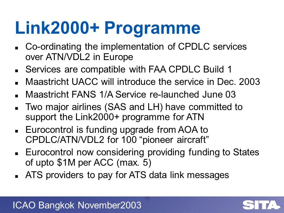 ICAO Bangkok November2003 Link2000+ Programme Co-ordinating the implementation of CPDLC services over ATN/VDL2 in Europe Services are compatible with