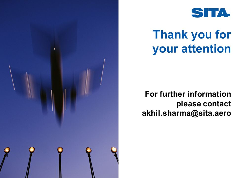 Thank you for your attention For further information please contact akhil.sharma@sita.aero