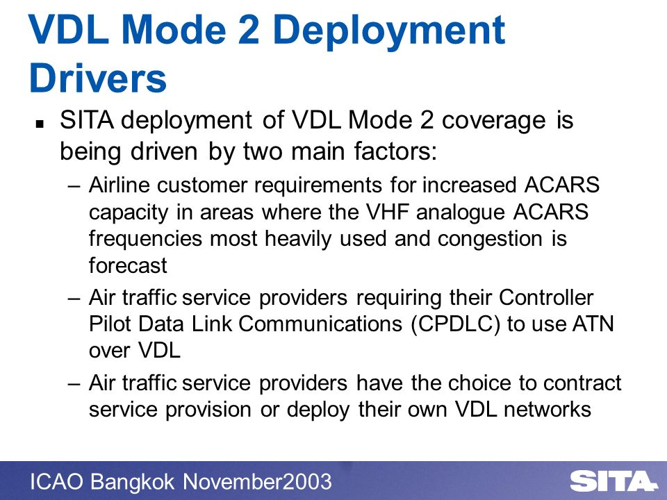 ICAO Bangkok November2003 SITA deployment of VDL Mode 2 coverage is being driven by two main factors: –Airline customer requirements for increased ACA